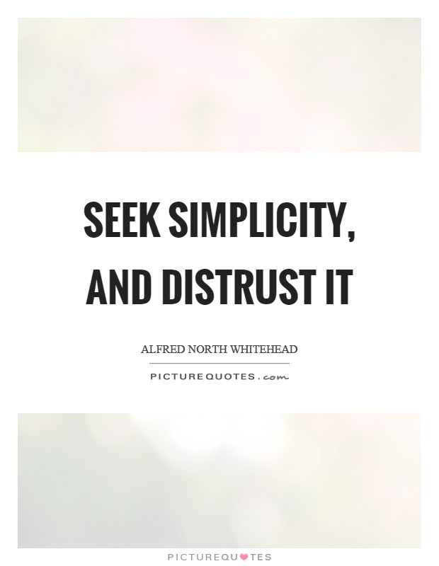 Seek simplicity, and distrust it Picture Quote #1