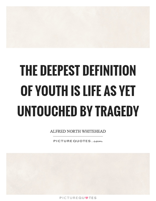 The deepest definition of youth is life as yet untouched by tragedy Picture Quote #1