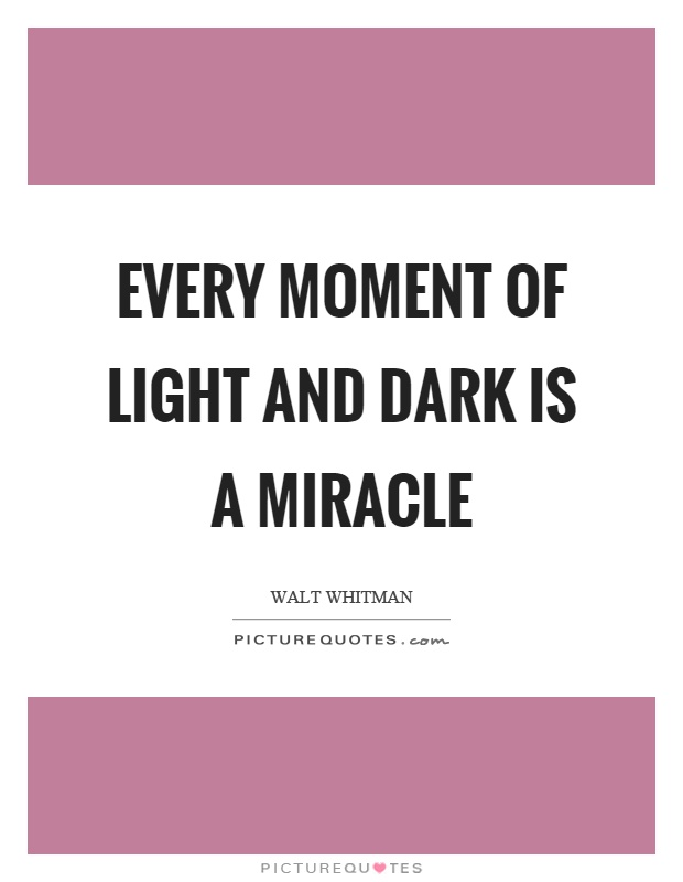 Every moment of light and dark is a miracle Picture Quote #1