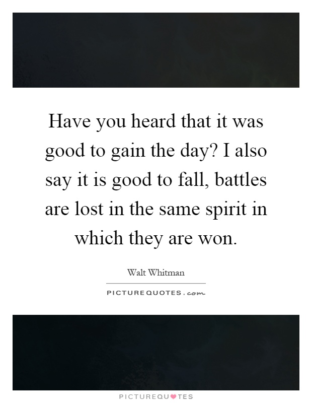 Have you heard that it was good to gain the day? I also say it is good to fall, battles are lost in the same spirit in which they are won Picture Quote #1