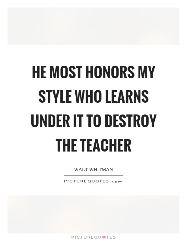 He most honors my style who learns under it to destroy the teacher Picture Quote #1