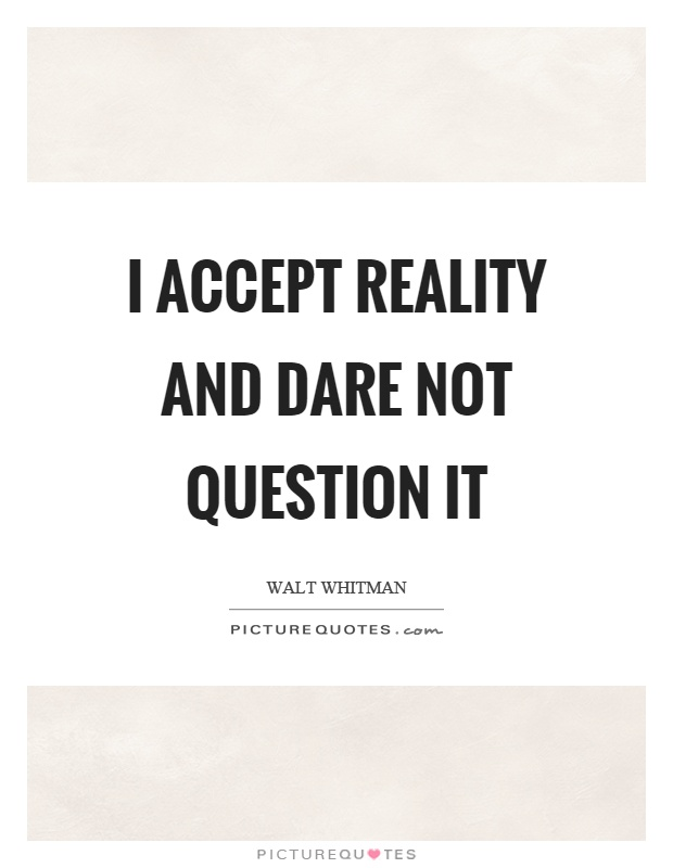I accept reality and dare not question it Picture Quote #1