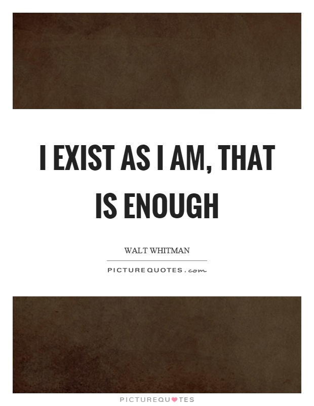 I exist as I am, that is enough Picture Quote #1