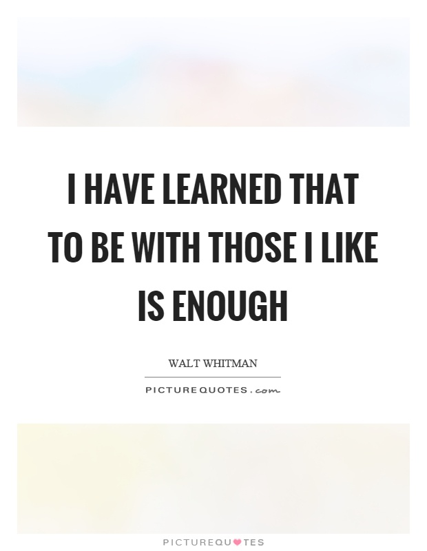 I have learned that to be with those I like is enough Picture Quote #1