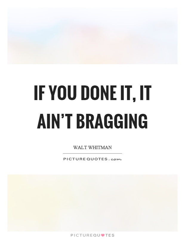 If you done it, it ain't bragging Picture Quote #1