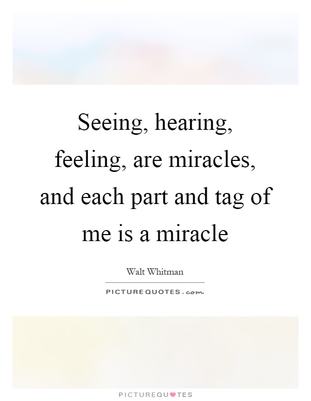 Seeing, hearing, feeling, are miracles, and each part and tag of me is a miracle Picture Quote #1