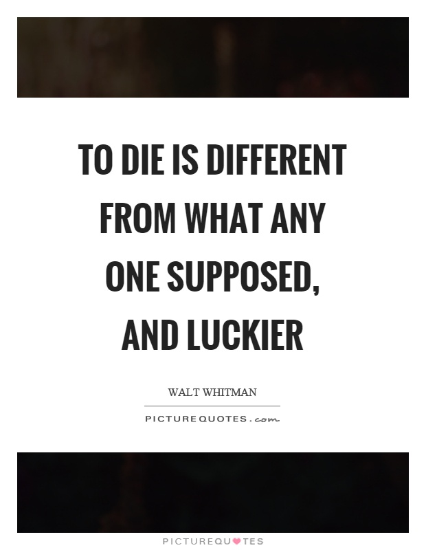 To die is different from what any one supposed, and luckier Picture Quote #1