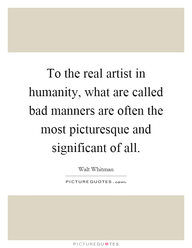 To the real artist in humanity, what are called bad manners are often the most picturesque and significant of all Picture Quote #1