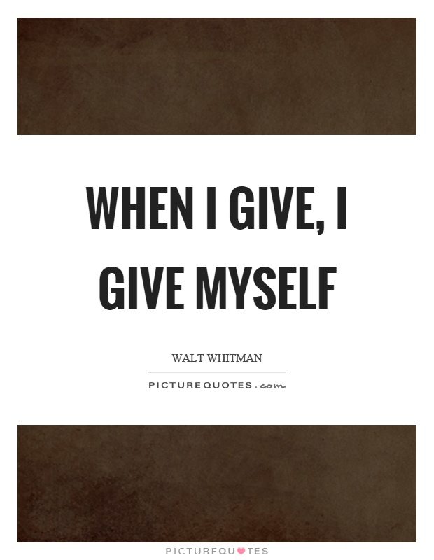 When I give, I give myself Picture Quote #1