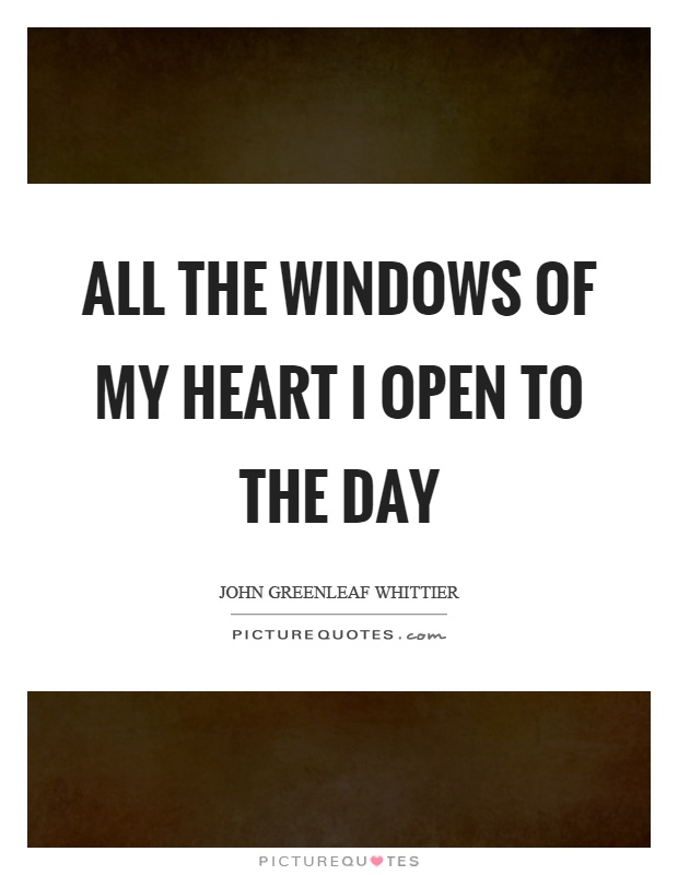 All the windows of my heart I open to the day Picture Quote #1