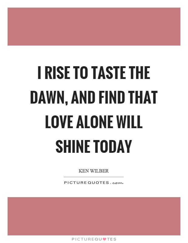 I rise to taste the dawn, and find that love alone will shine today Picture Quote #1