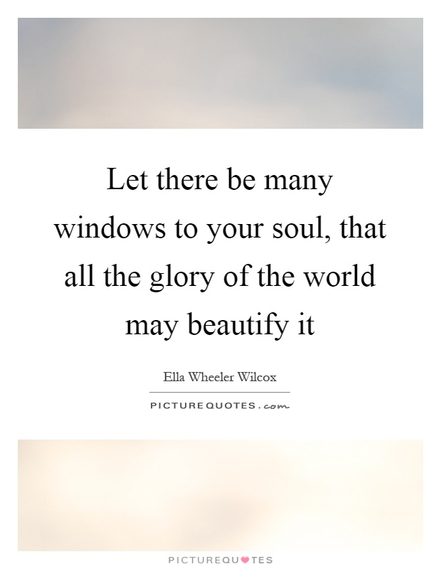 Let there be many windows to your soul, that all the glory of the world may beautify it Picture Quote #1