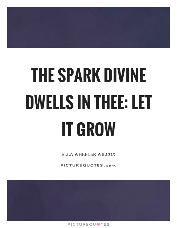 The spark divine dwells in thee: let it grow Picture Quote #1