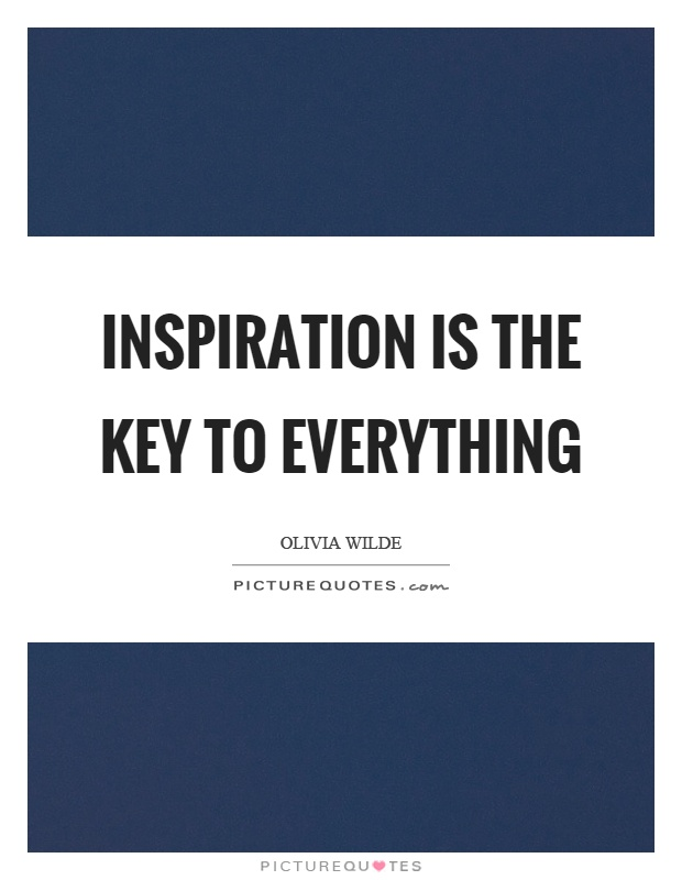 Inspiration is the key to everything Picture Quote #1