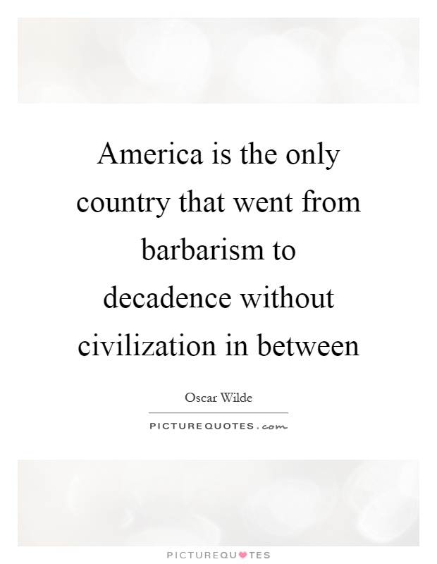 America is the only country that went from barbarism to decadence without civilization in between Picture Quote #1