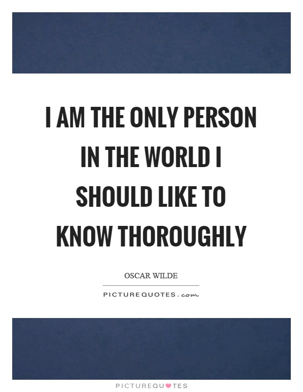 I am the only person in the world I should like to know thoroughly Picture Quote #1