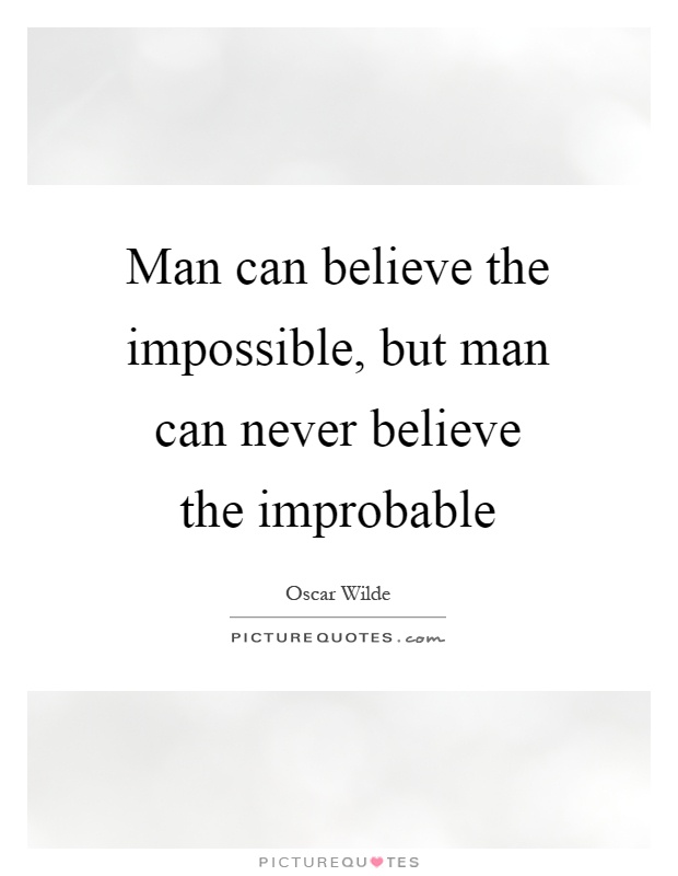 Man can believe the impossible, but man can never believe the improbable Picture Quote #1