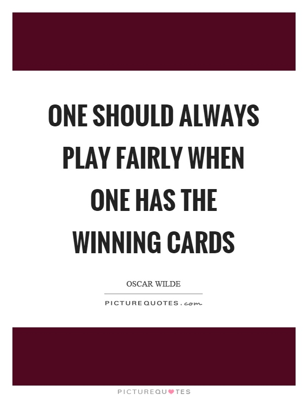 One should always play fairly when one has the winning cards Picture Quote #1
