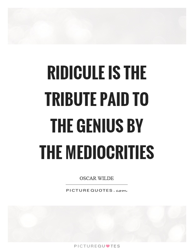 Ridicule is the tribute paid to the genius by the mediocrities Picture Quote #1