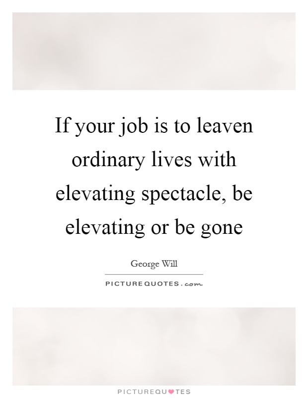 If your job is to leaven ordinary lives with elevating spectacle, be elevating or be gone Picture Quote #1