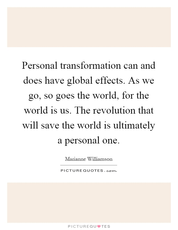 Personal transformation can and does have global effects. As we go, so goes the world, for the world is us. The revolution that will save the world is ultimately a personal one Picture Quote #1