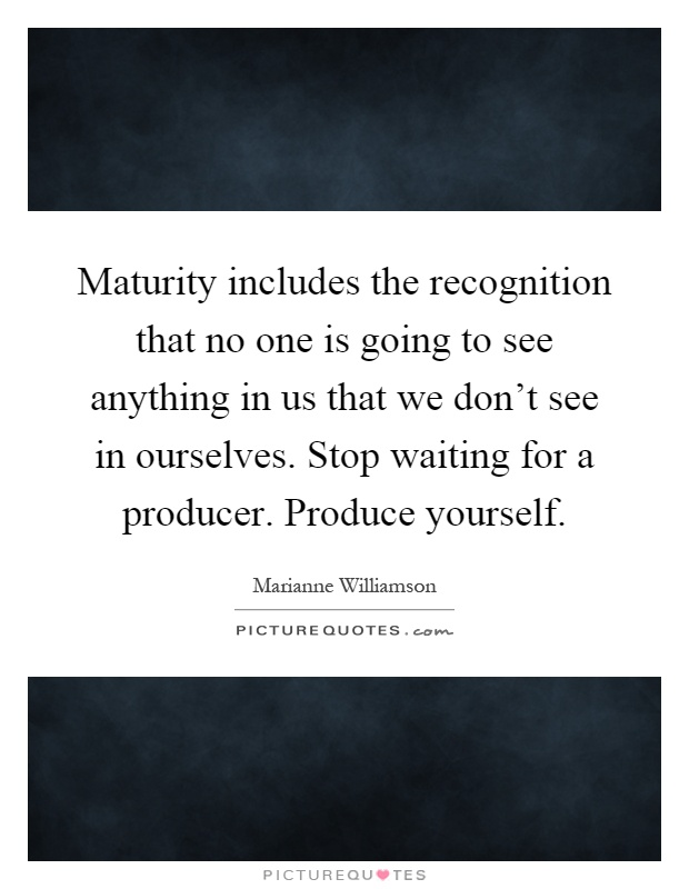 Maturity includes the recognition that no one is going to see anything in us that we don't see in ourselves. Stop waiting for a producer. Produce yourself Picture Quote #1