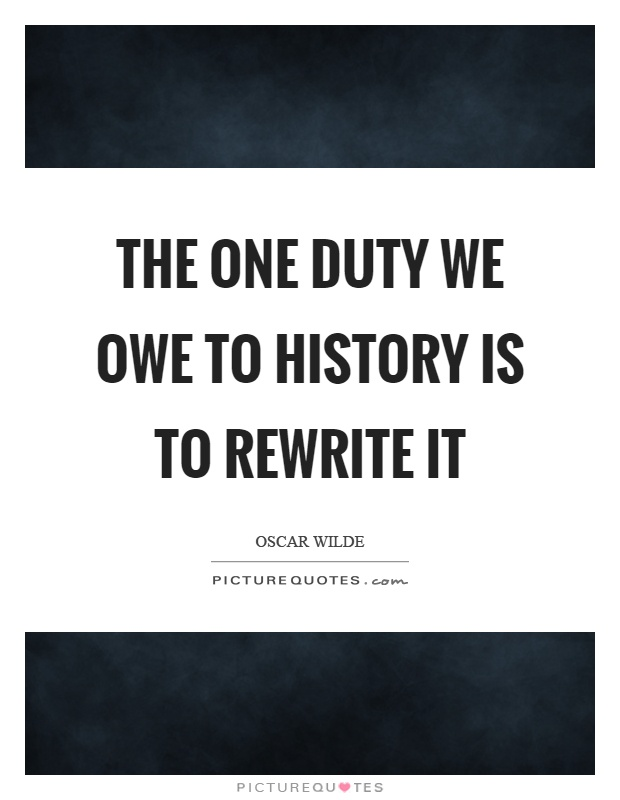The one duty we owe to history is to rewrite it Picture Quote #1