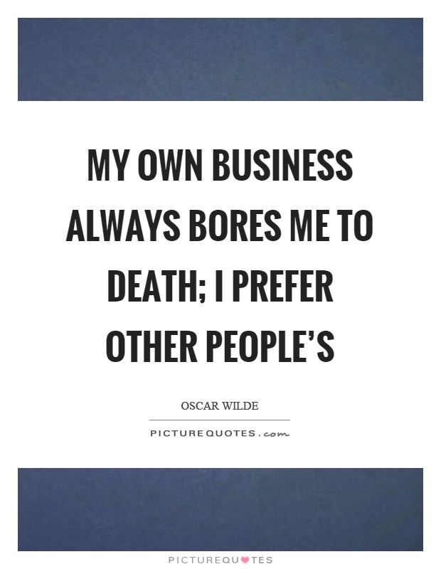 My own business always bores me to death; I prefer other people's Picture Quote #1