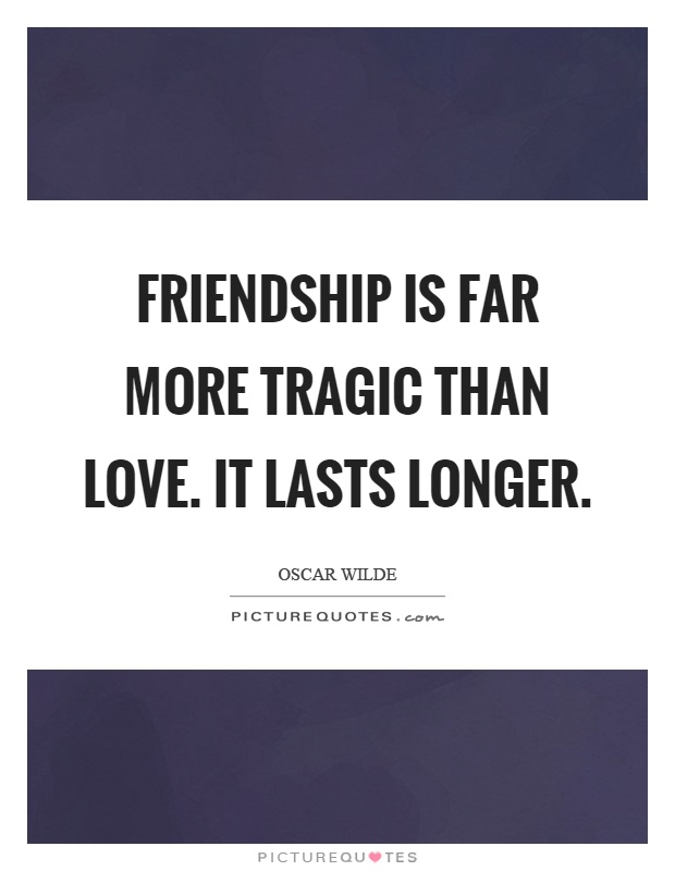 Friendship is far more tragic than love. It lasts longer Picture Quote #1