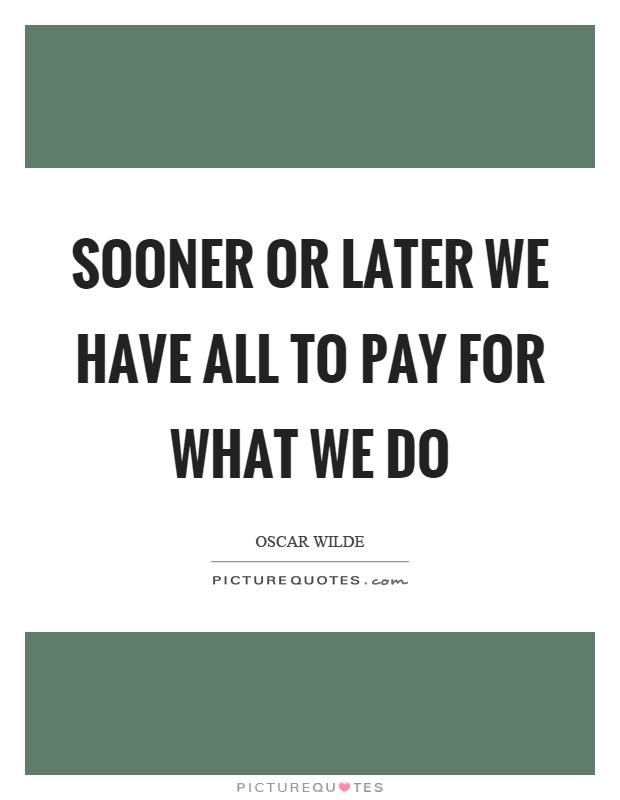 Sooner or later we have all to pay for what we do Picture Quote #1