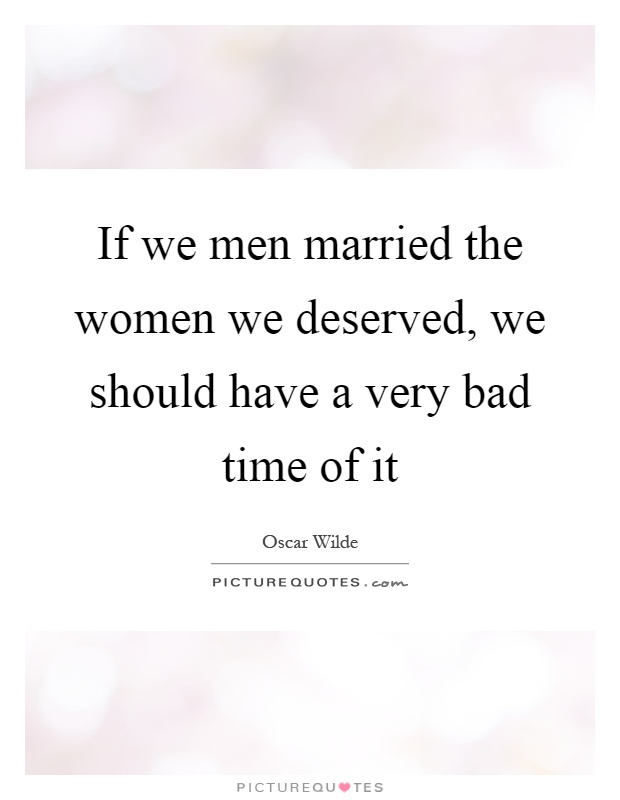 If we men married the women we deserved, we should have a very bad time of it Picture Quote #1