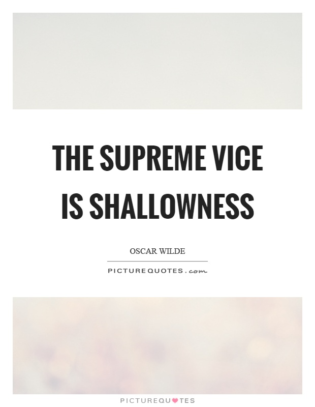 The supreme vice is shallowness Picture Quote #1