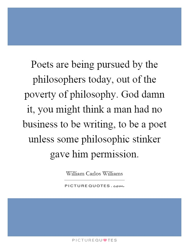 Poets are being pursued by the philosophers today, out of ...