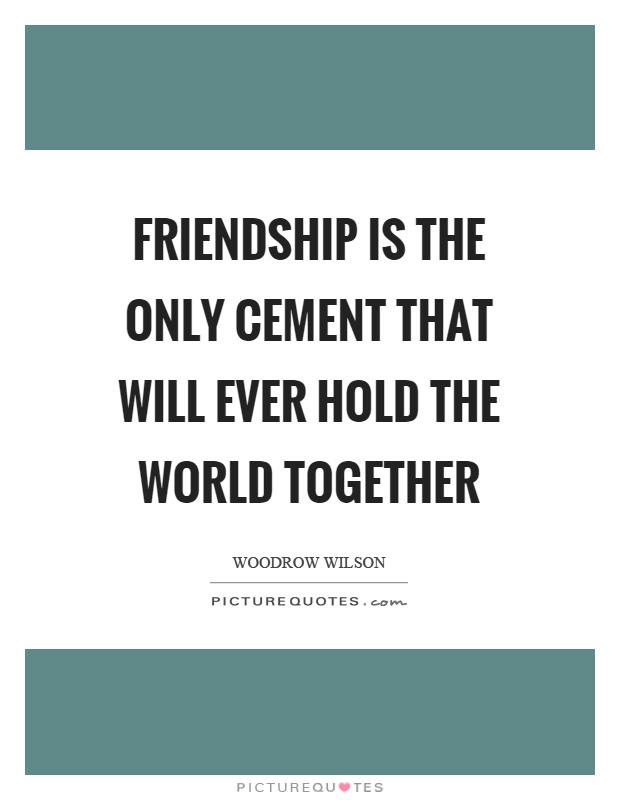 Friendship is the only cement that will ever hold the world together Picture Quote #1