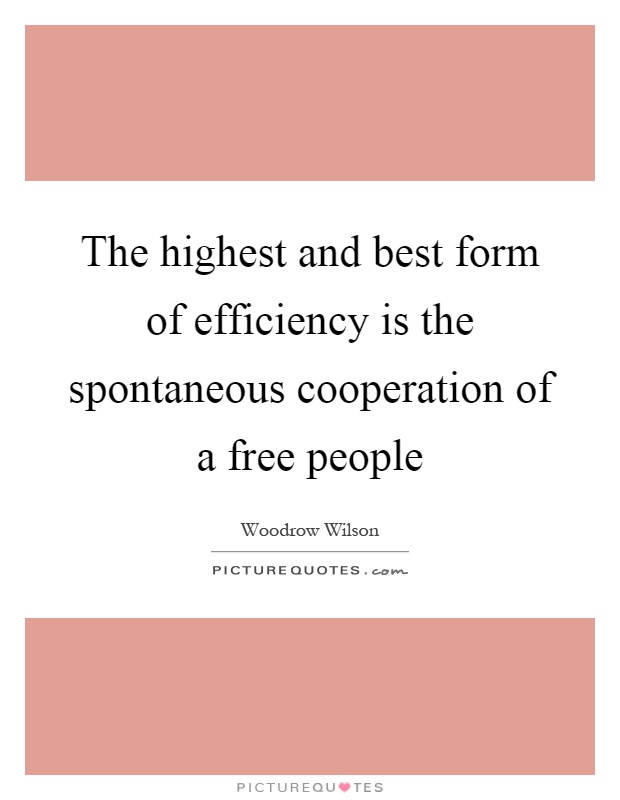 The highest and best form of efficiency is the spontaneous cooperation of a free people Picture Quote #1