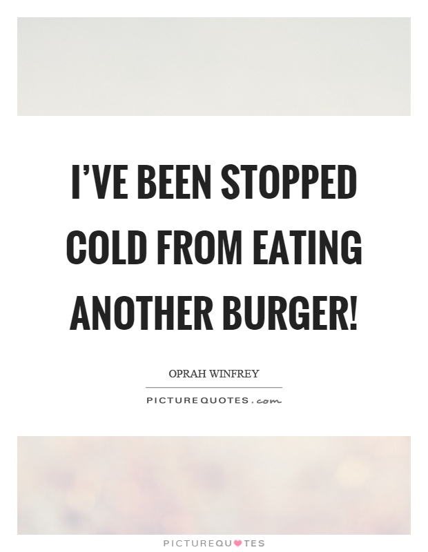 I've been stopped cold from eating another burger! Picture Quote #1