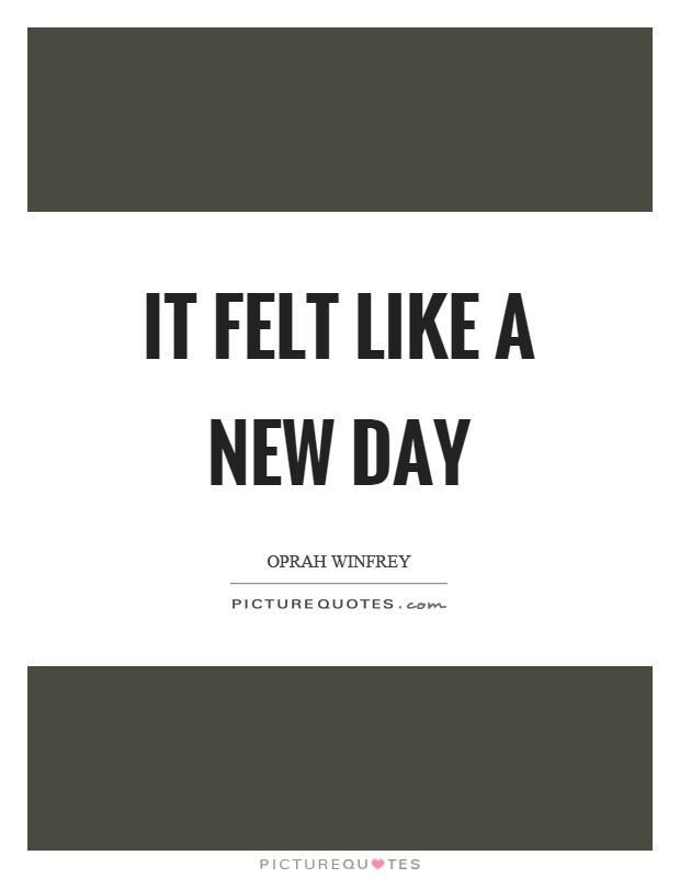 It felt like a new day Picture Quote #1