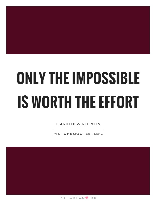 Only the impossible is worth the effort Picture Quote #1
