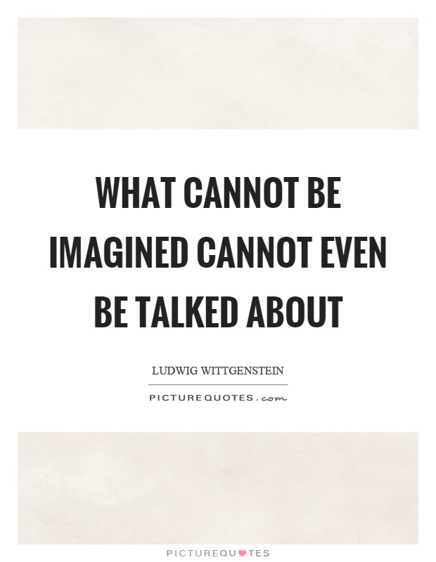 What cannot be imagined cannot even be talked about Picture Quote #1