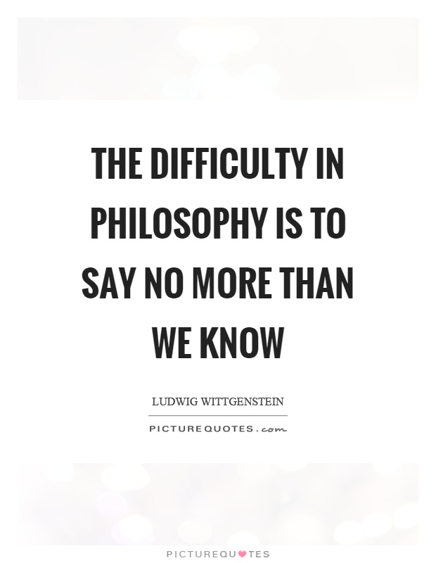 The difficulty in philosophy is to say no more than we know Picture Quote #1