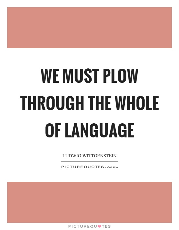 We must plow through the whole of language Picture Quote #1