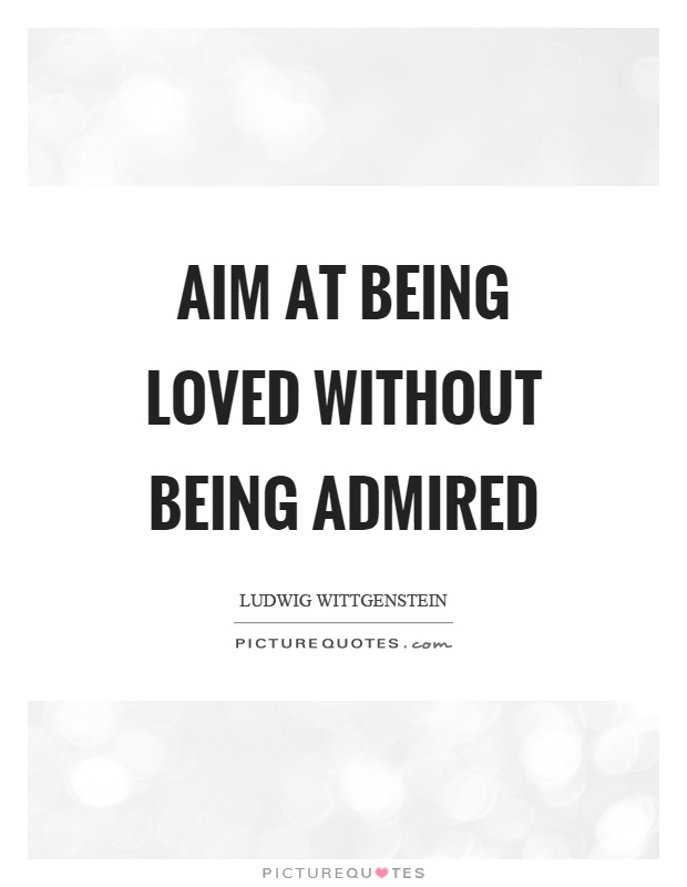 Aim at being loved without being admired Picture Quote #1