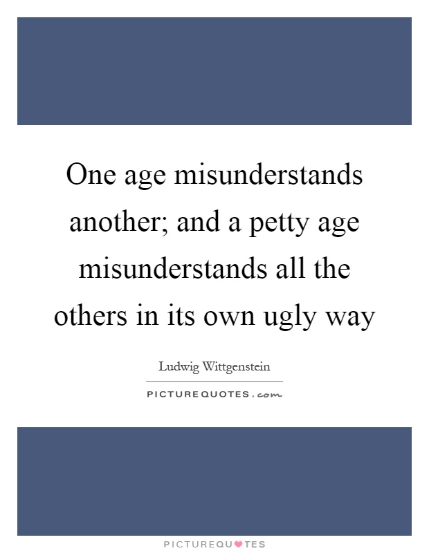 One age misunderstands another; and a petty age misunderstands all the others in its own ugly way Picture Quote #1