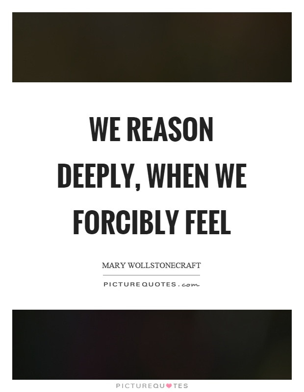 We reason deeply, when we forcibly feel Picture Quote #1
