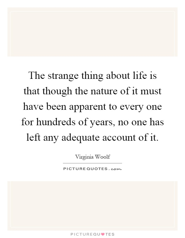 The strange thing about life is that though the nature of it must have been apparent to every one for hundreds of years, no one has left any adequate account of it Picture Quote #1
