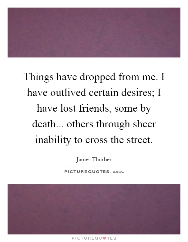 Things have dropped from me. I have outlived certain desires; I have lost friends, some by death... others through sheer inability to cross the street Picture Quote #1