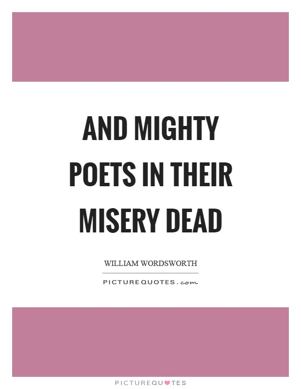 And mighty poets in their misery dead Picture Quote #1