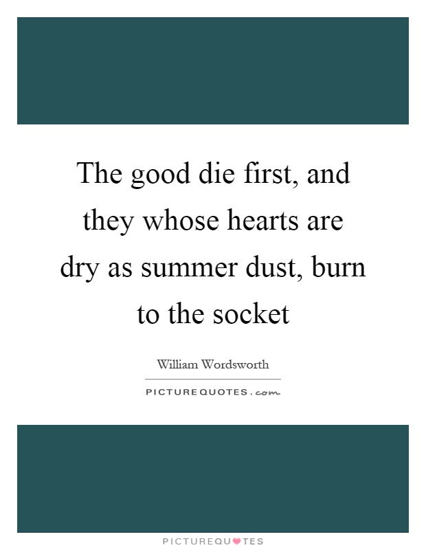 The good die first, and they whose hearts are dry as summer dust, burn to the socket Picture Quote #1