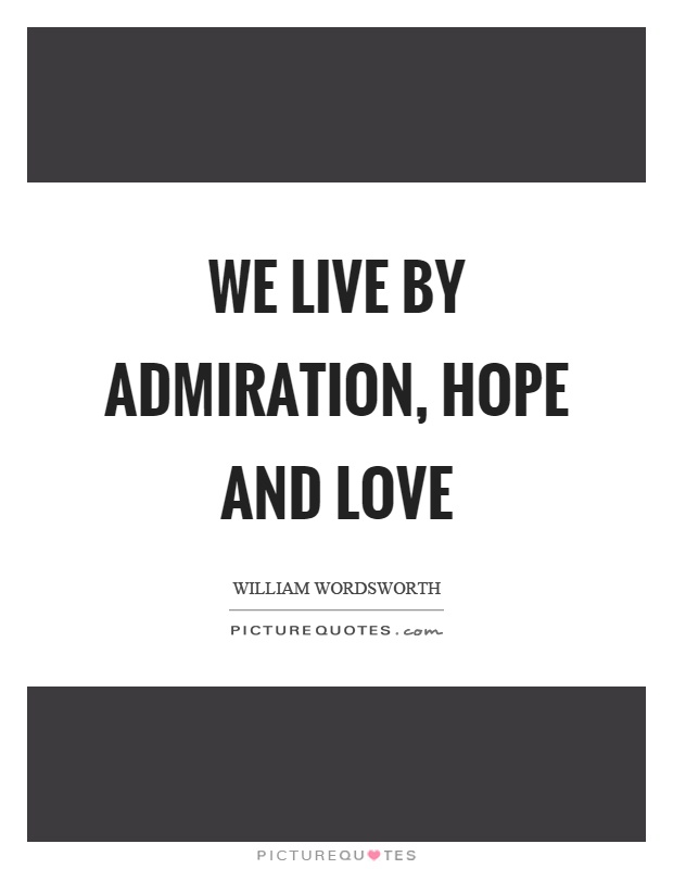 We live by admiration, hope and love Picture Quote #1