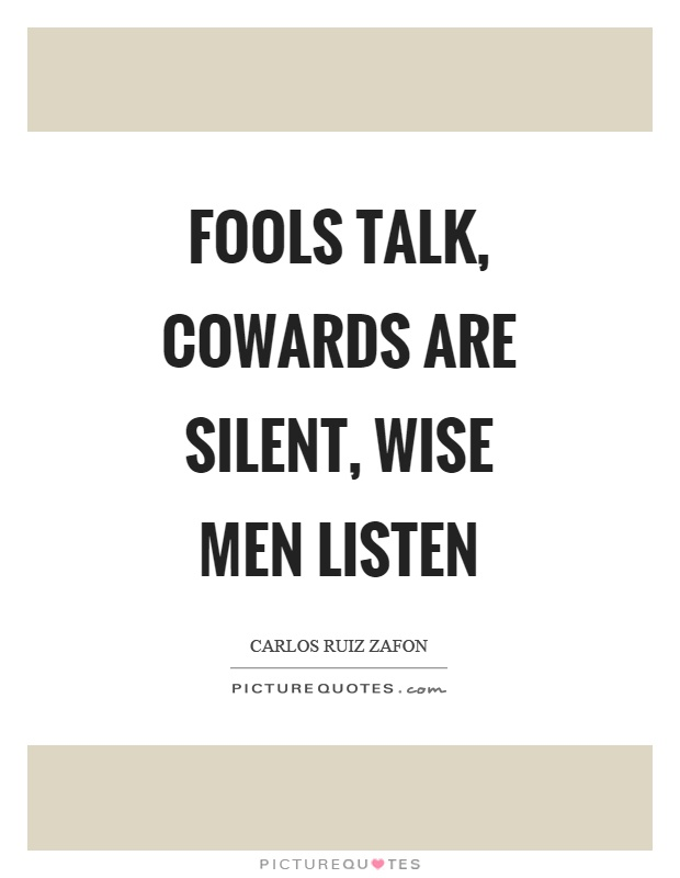 Fools talk, cowards are silent, wise men listen Picture Quote #1